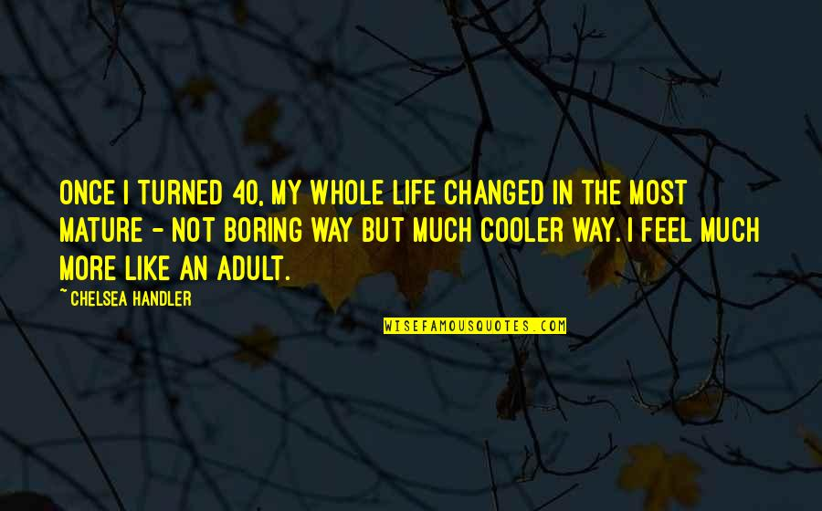 As You Mature Quotes By Chelsea Handler: Once I turned 40, my whole life changed