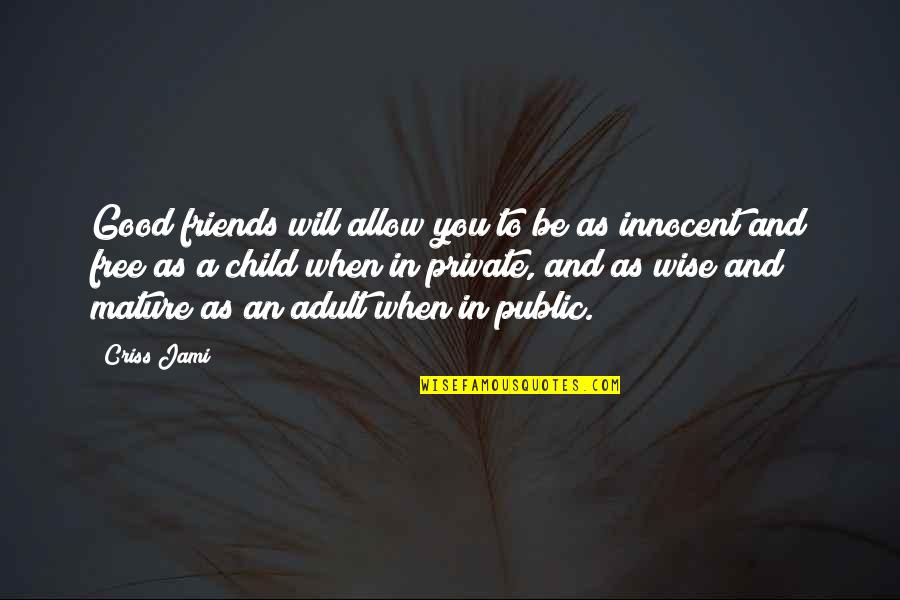 As You Mature Quotes By Criss Jami: Good friends will allow you to be as