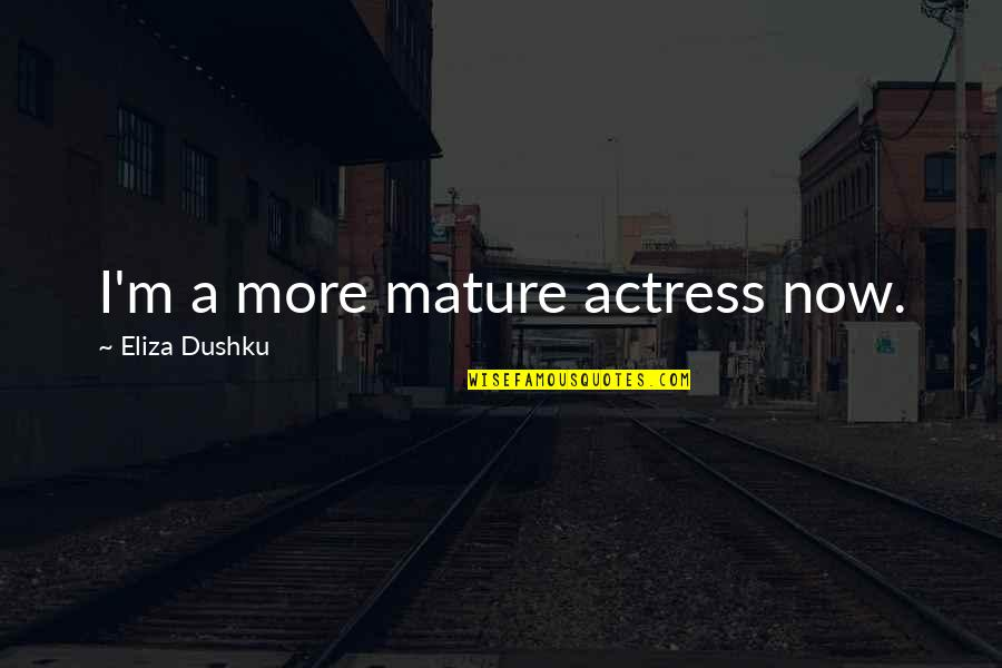 As You Mature Quotes By Eliza Dushku: I'm a more mature actress now.