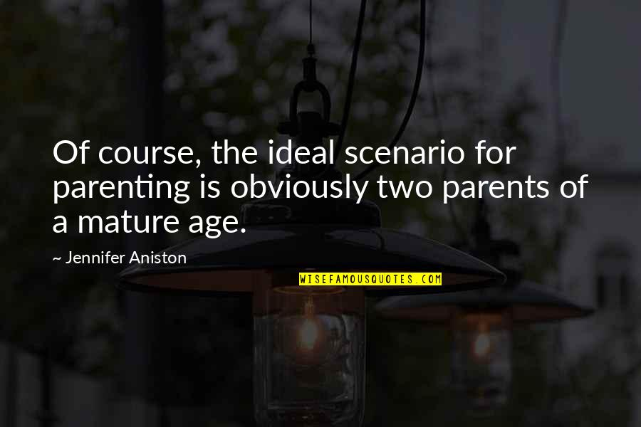 As You Mature Quotes By Jennifer Aniston: Of course, the ideal scenario for parenting is