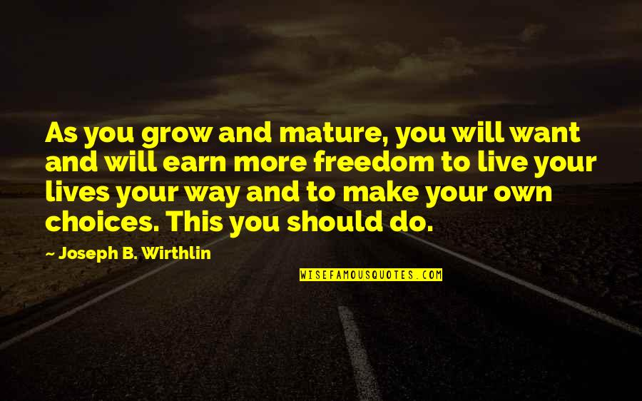 As You Mature Quotes By Joseph B. Wirthlin: As you grow and mature, you will want