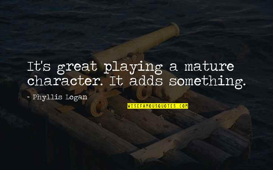As You Mature Quotes By Phyllis Logan: It's great playing a mature character. It adds