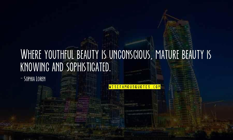 As You Mature Quotes By Sophia Loren: Where youthful beauty is unconscious, mature beauty is