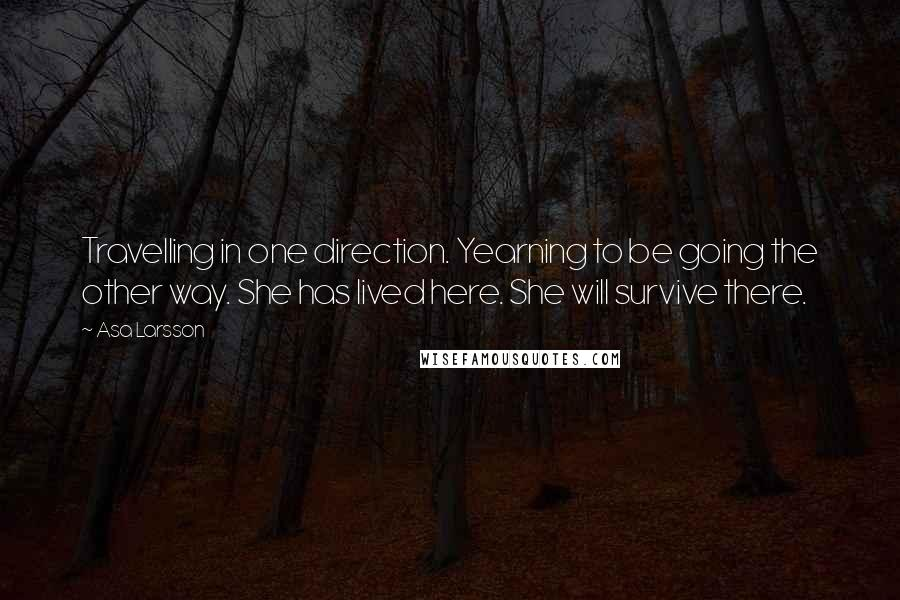Asa Larsson quotes: Travelling in one direction. Yearning to be going the other way. She has lived here. She will survive there.