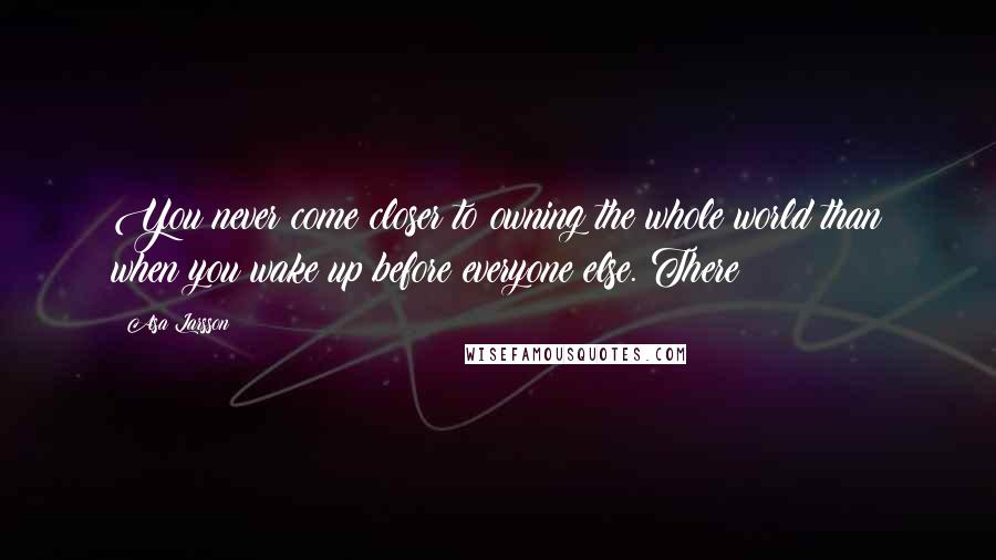 Asa Larsson quotes: You never come closer to owning the whole world than when you wake up before everyone else. There