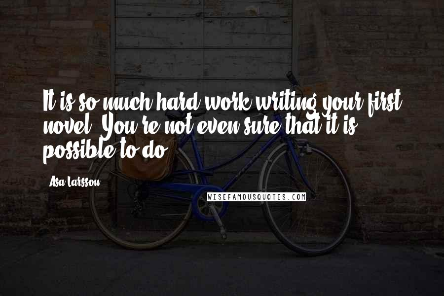 Asa Larsson quotes: It is so much hard work writing your first novel. You're not even sure that it is possible to do.