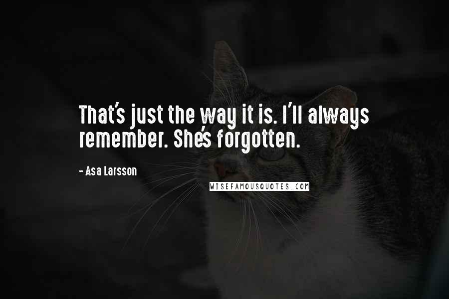 Asa Larsson quotes: That's just the way it is. I'll always remember. She's forgotten.