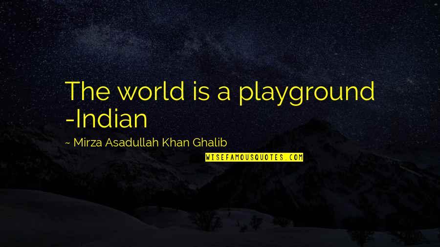 Asadullah Quotes By Mirza Asadullah Khan Ghalib: The world is a playground -Indian