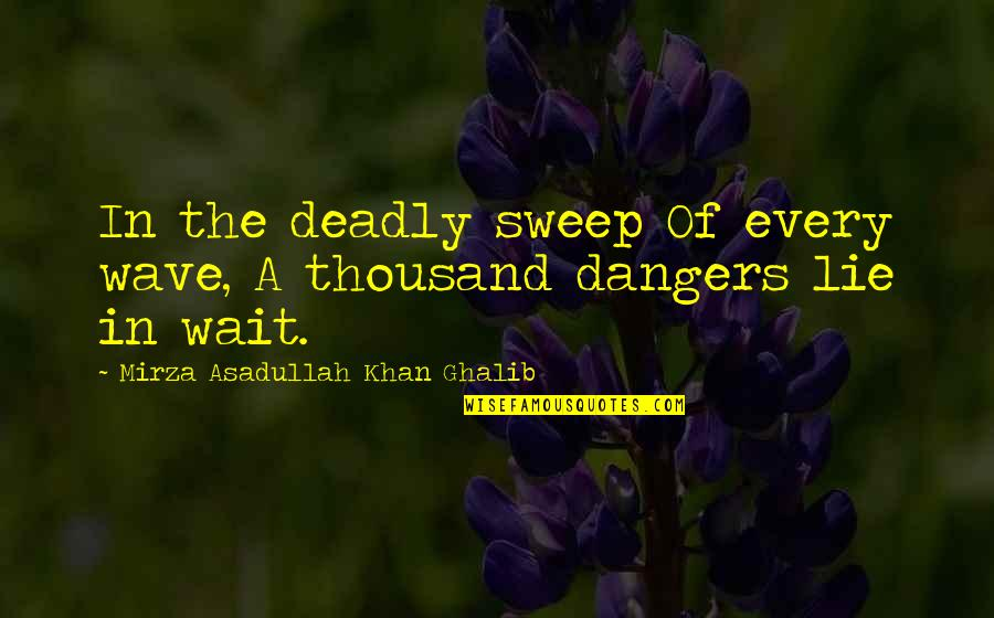 Asadullah Quotes By Mirza Asadullah Khan Ghalib: In the deadly sweep Of every wave, A