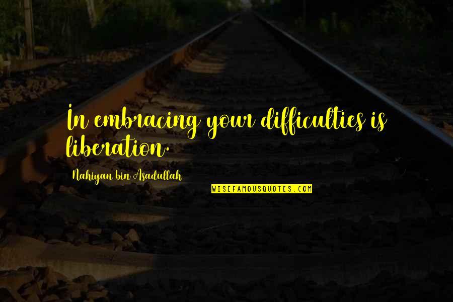 Asadullah Quotes By Nahiyan Bin Asadullah: In embracing your difficulties is liberation.