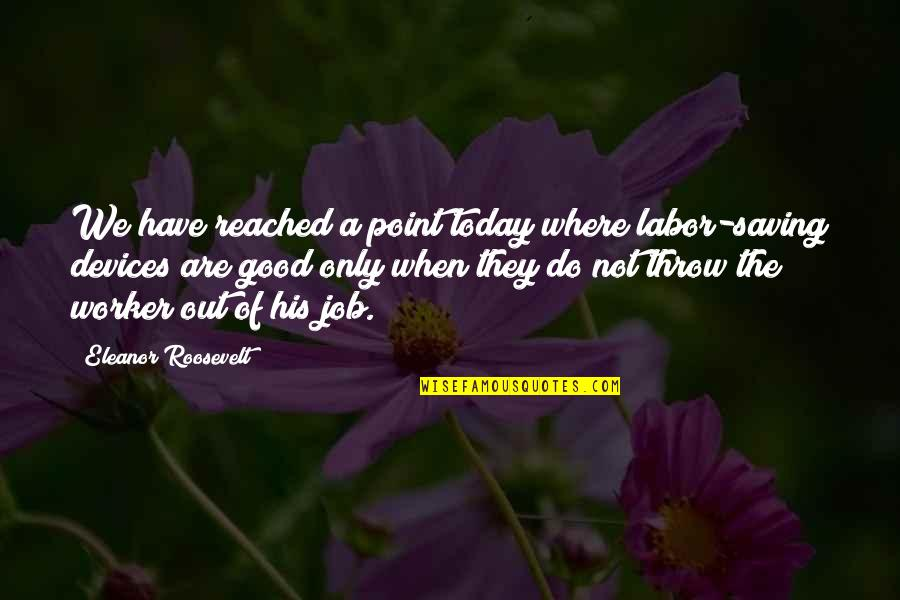 Asahi Quotes By Eleanor Roosevelt: We have reached a point today where labor-saving