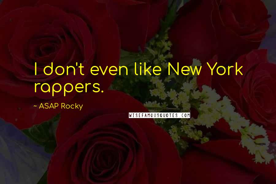ASAP Rocky quotes: I don't even like New York rappers.