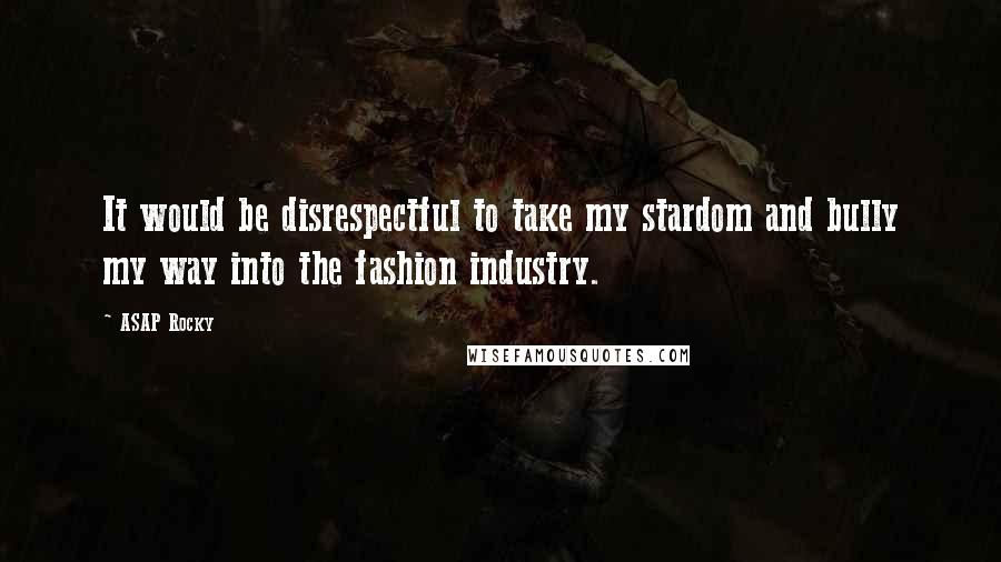 ASAP Rocky quotes: It would be disrespectful to take my stardom and bully my way into the fashion industry.