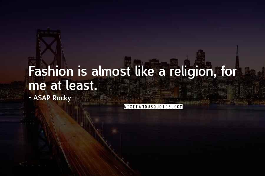 ASAP Rocky quotes: Fashion is almost like a religion, for me at least.