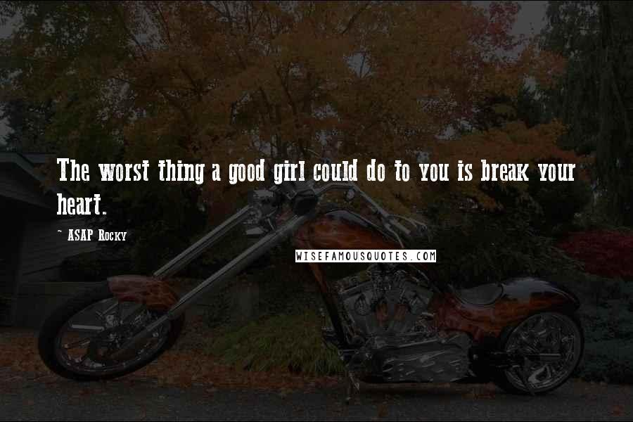 ASAP Rocky quotes: The worst thing a good girl could do to you is break your heart.