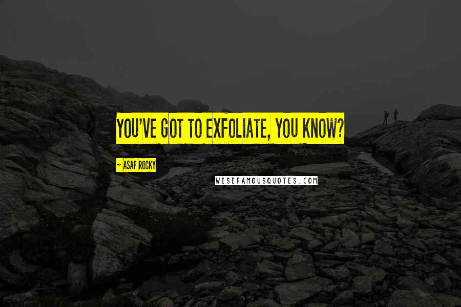 ASAP Rocky quotes: You've got to exfoliate, you know?