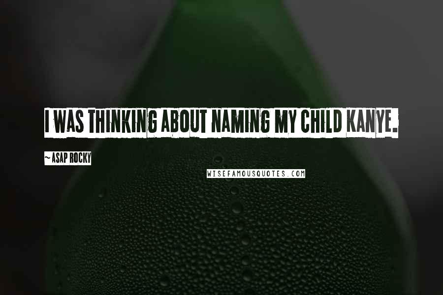 ASAP Rocky quotes: I was thinking about naming my child Kanye.