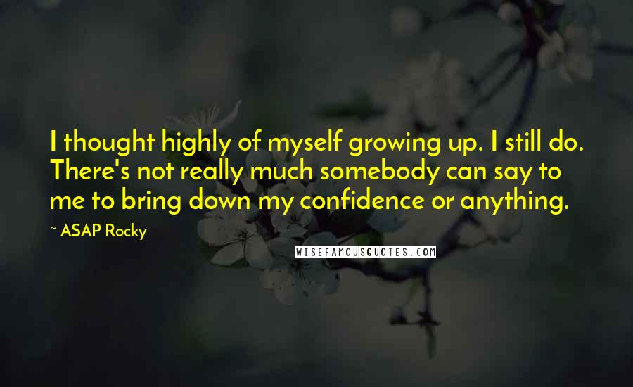 ASAP Rocky quotes: I thought highly of myself growing up. I still do. There's not really much somebody can say to me to bring down my confidence or anything.