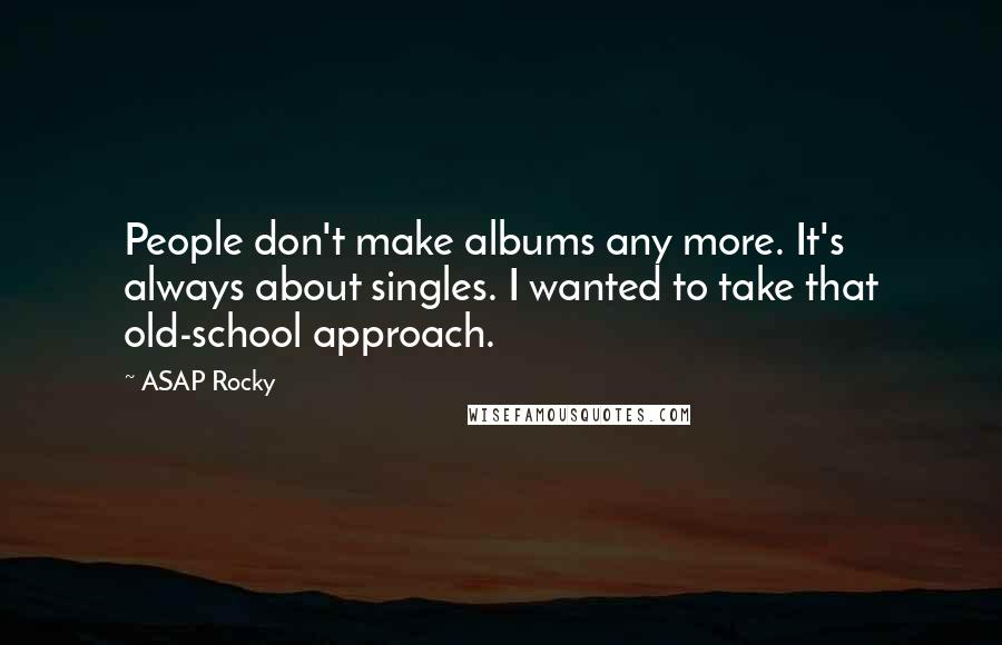 ASAP Rocky quotes: People don't make albums any more. It's always about singles. I wanted to take that old-school approach.