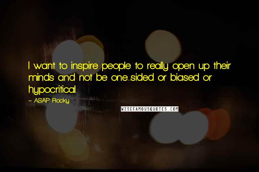 ASAP Rocky quotes: I want to inspire people to really open up their minds and not be one-sided or biased or hypocritical.