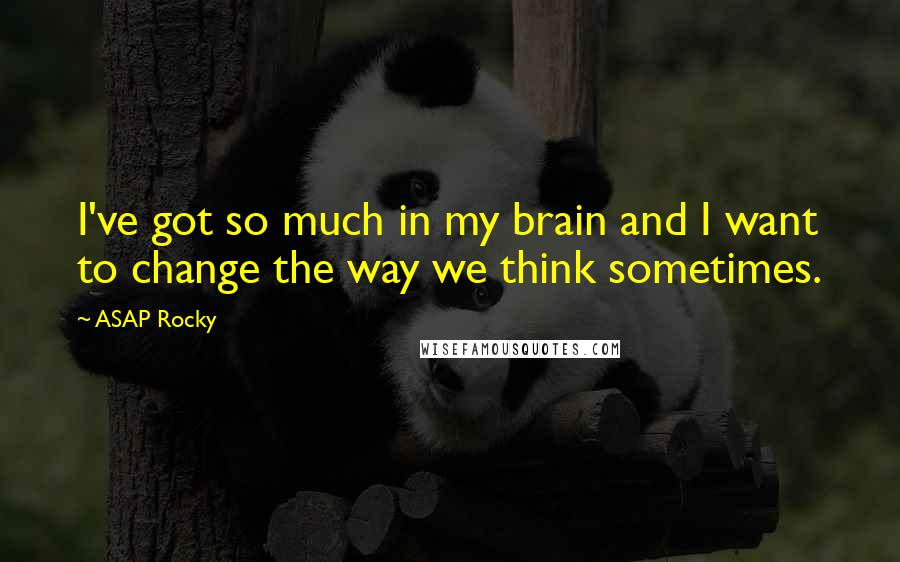 ASAP Rocky quotes: I've got so much in my brain and I want to change the way we think sometimes.
