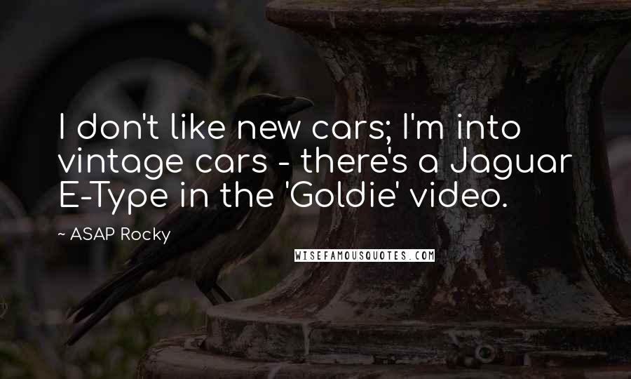 ASAP Rocky quotes: I don't like new cars; I'm into vintage cars - there's a Jaguar E-Type in the 'Goldie' video.