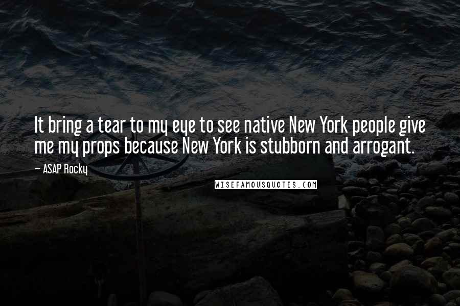 ASAP Rocky quotes: It bring a tear to my eye to see native New York people give me my props because New York is stubborn and arrogant.