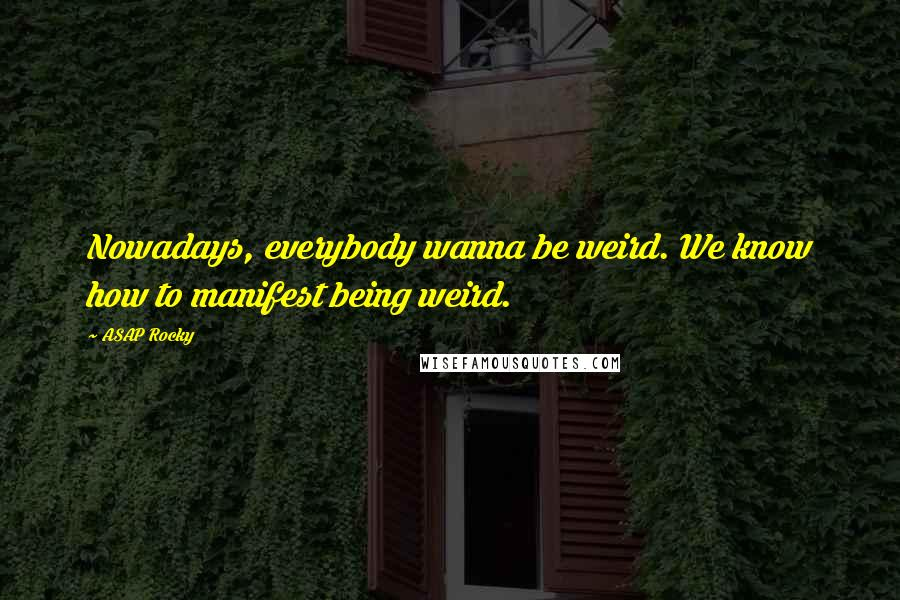 ASAP Rocky quotes: Nowadays, everybody wanna be weird. We know how to manifest being weird.
