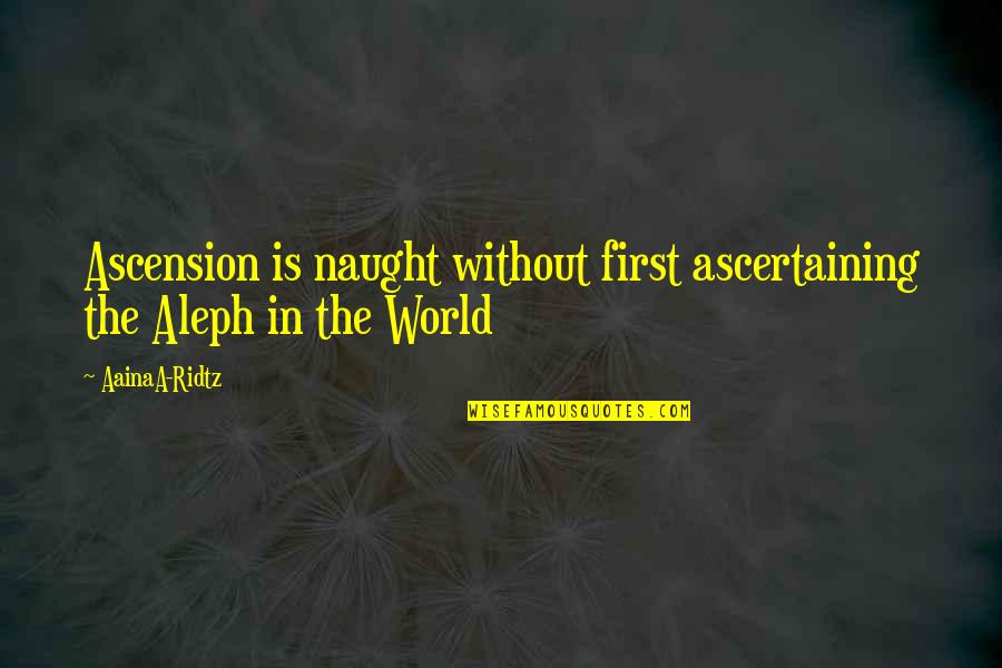 Ascension Love Quotes By AainaA-Ridtz: Ascension is naught without first ascertaining the Aleph