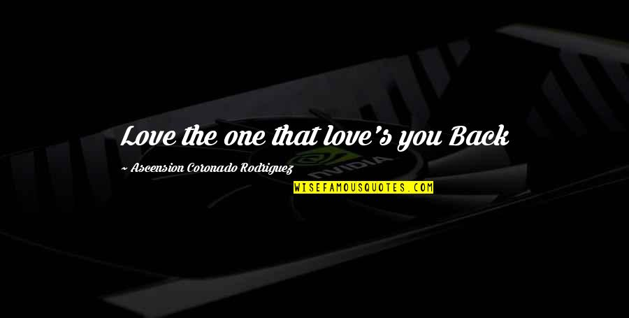 Ascension Love Quotes By Ascension Coronado Rodriguez: Love the one that love's you Back