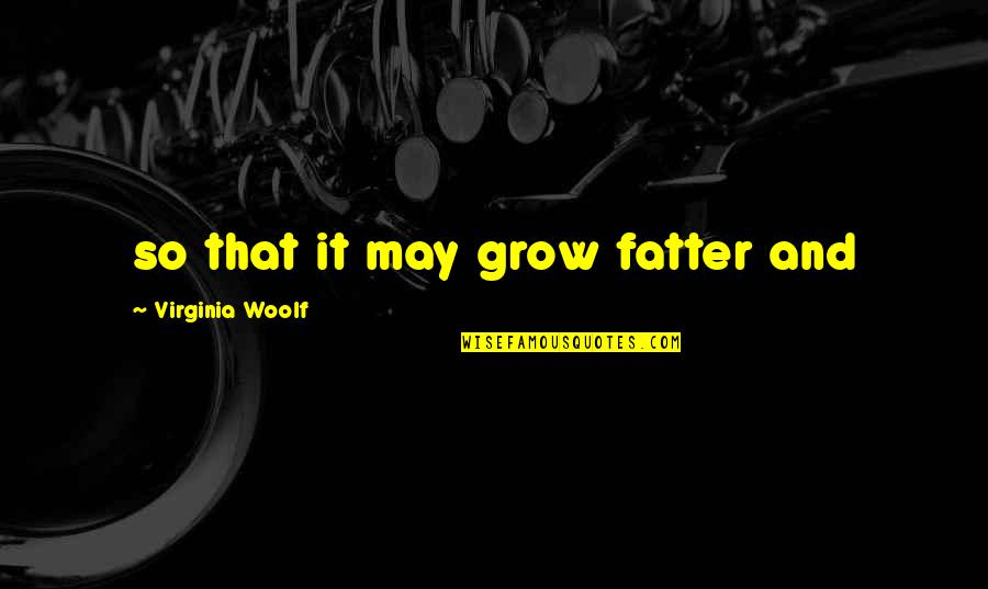 Ascholastic Quotes By Virginia Woolf: so that it may grow fatter and