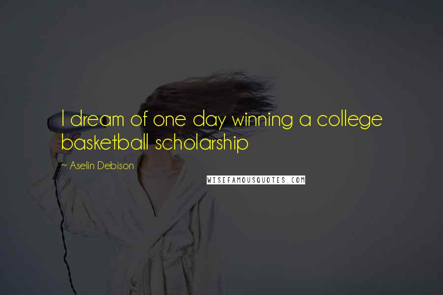 Aselin Debison quotes: I dream of one day winning a college basketball scholarship