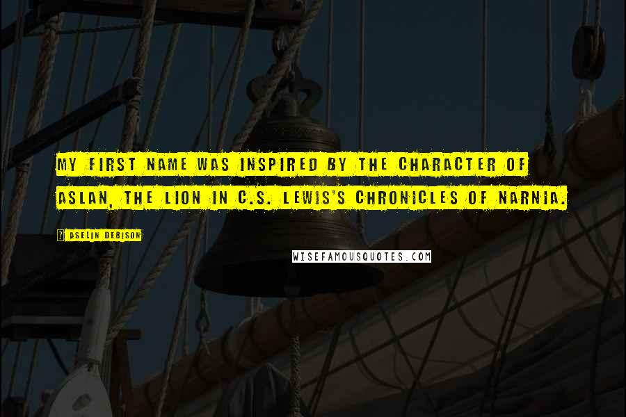 Aselin Debison quotes: My first name was inspired by the character of Aslan, the lion in C.S. Lewis's Chronicles of Narnia.