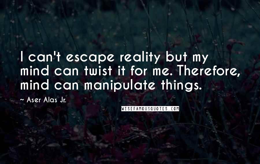 Aser Alas Jr. quotes: I can't escape reality but my mind can twist it for me. Therefore, mind can manipulate things.