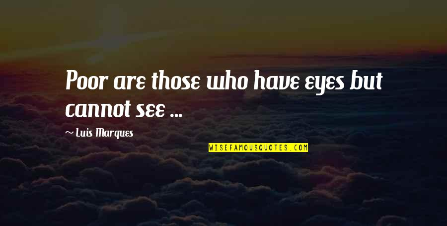 Asetians Quotes By Luis Marques: Poor are those who have eyes but cannot