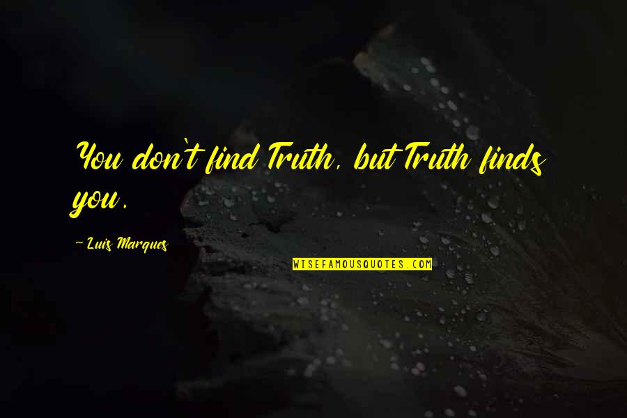 Asetians Quotes By Luis Marques: You don't find Truth, but Truth finds you.