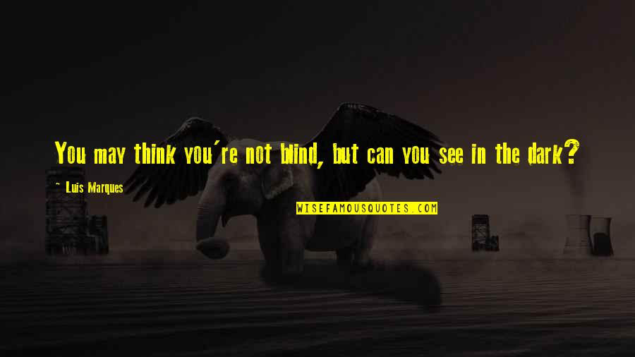 Asetians Quotes By Luis Marques: You may think you're not blind, but can