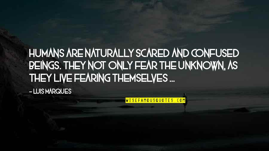 Asetka Quotes By Luis Marques: Humans are naturally scared and confused beings. They