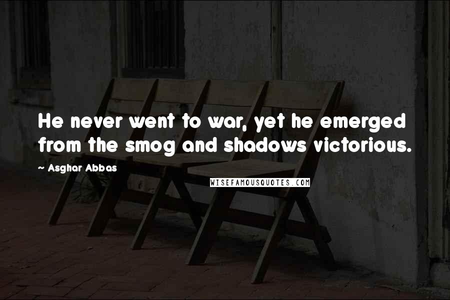 Asghar Abbas quotes: He never went to war, yet he emerged from the smog and shadows victorious.