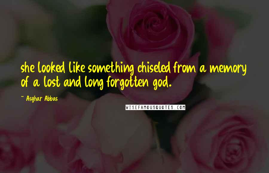 Asghar Abbas quotes: she looked like something chiseled from a memory of a lost and long forgotten god.