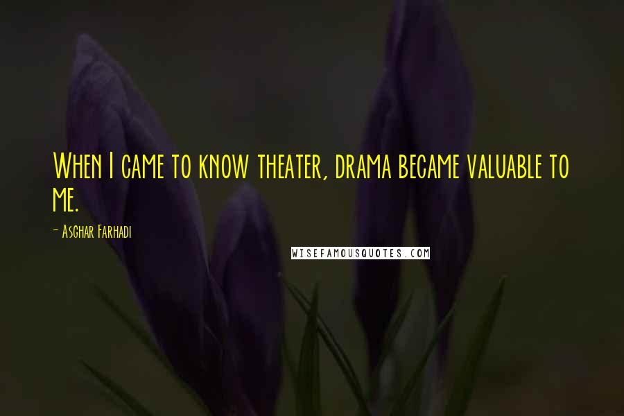 Asghar Farhadi quotes: When I came to know theater, drama became valuable to me.