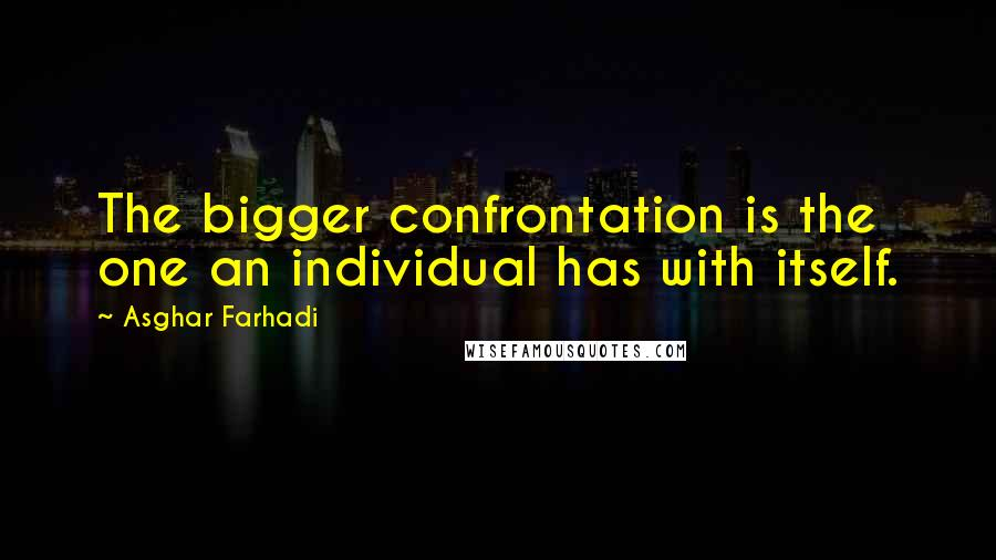 Asghar Farhadi quotes: The bigger confrontation is the one an individual has with itself.