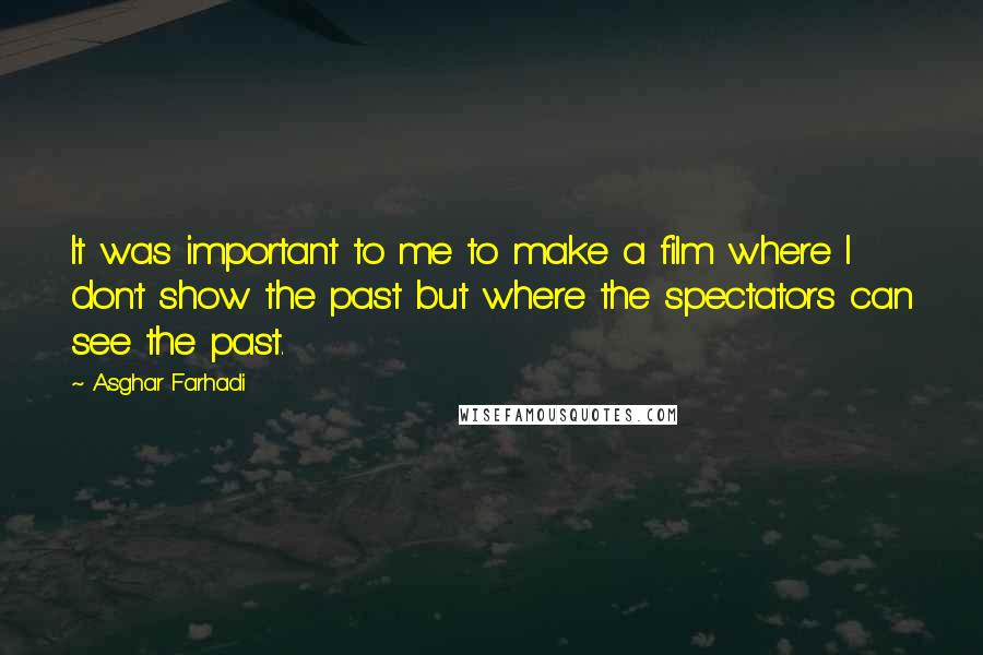 Asghar Farhadi quotes: It was important to me to make a film where I don't show the past but where the spectators can see the past.