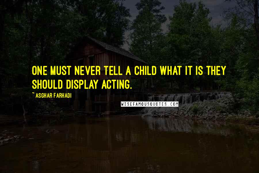 Asghar Farhadi quotes: One must never tell a child what it is they should display acting.