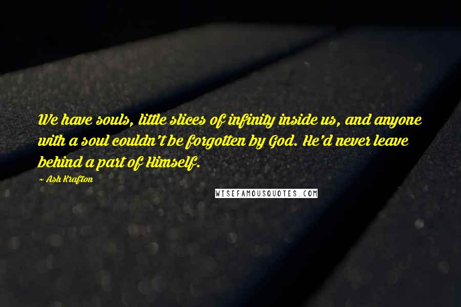 Ash Krafton quotes: We have souls, little slices of infinity inside us, and anyone with a soul couldn't be forgotten by God. He'd never leave behind a part of Himself.