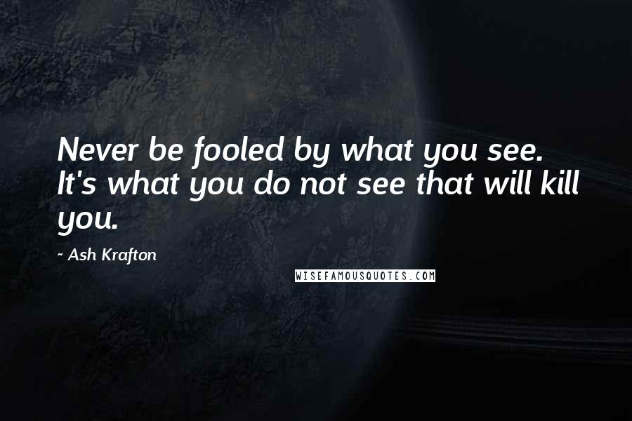 Ash Krafton quotes: Never be fooled by what you see. It's what you do not see that will kill you.