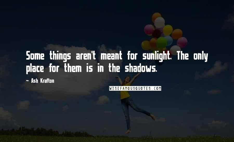 Ash Krafton quotes: Some things aren't meant for sunlight. The only place for them is in the shadows.