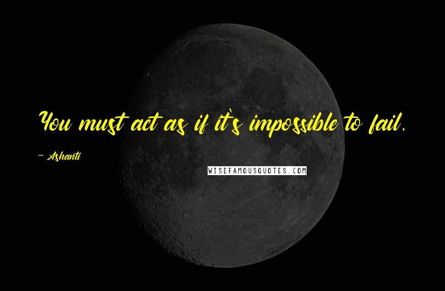 Ashanti quotes: You must act as if it's impossible to fail.
