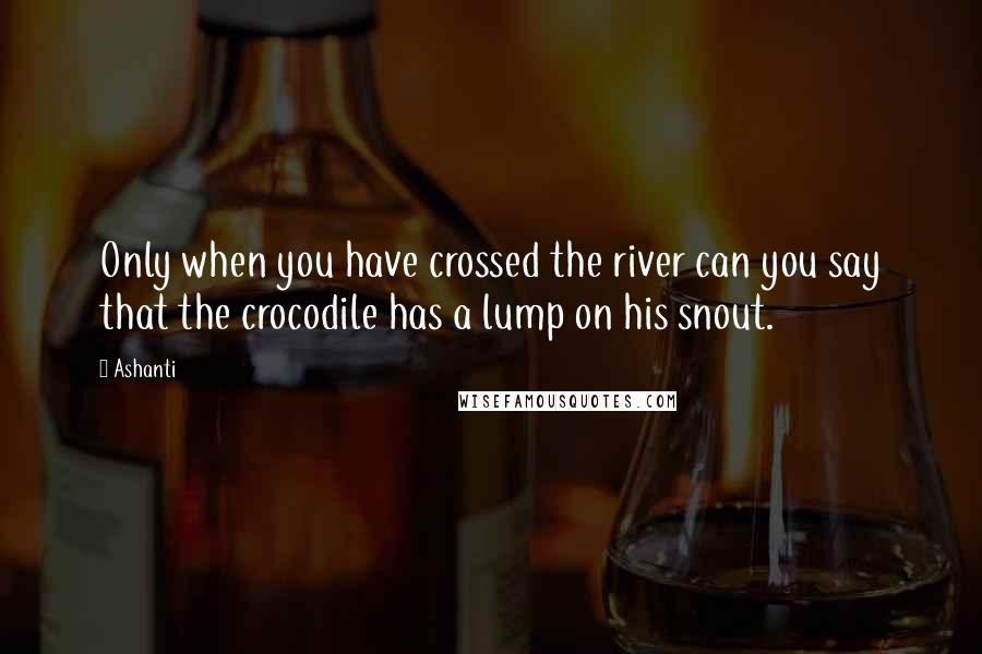 Ashanti quotes: Only when you have crossed the river can you say that the crocodile has a lump on his snout.