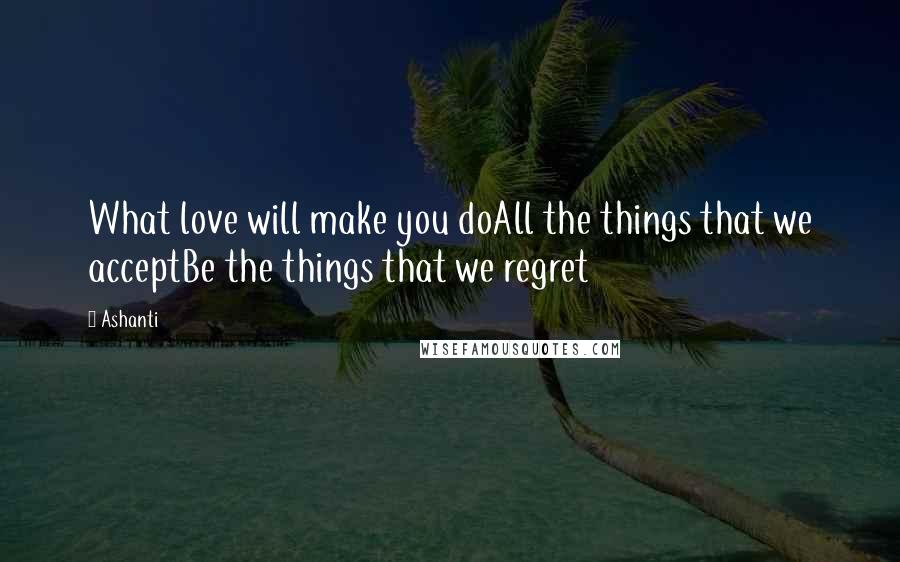 Ashanti quotes: What love will make you doAll the things that we acceptBe the things that we regret